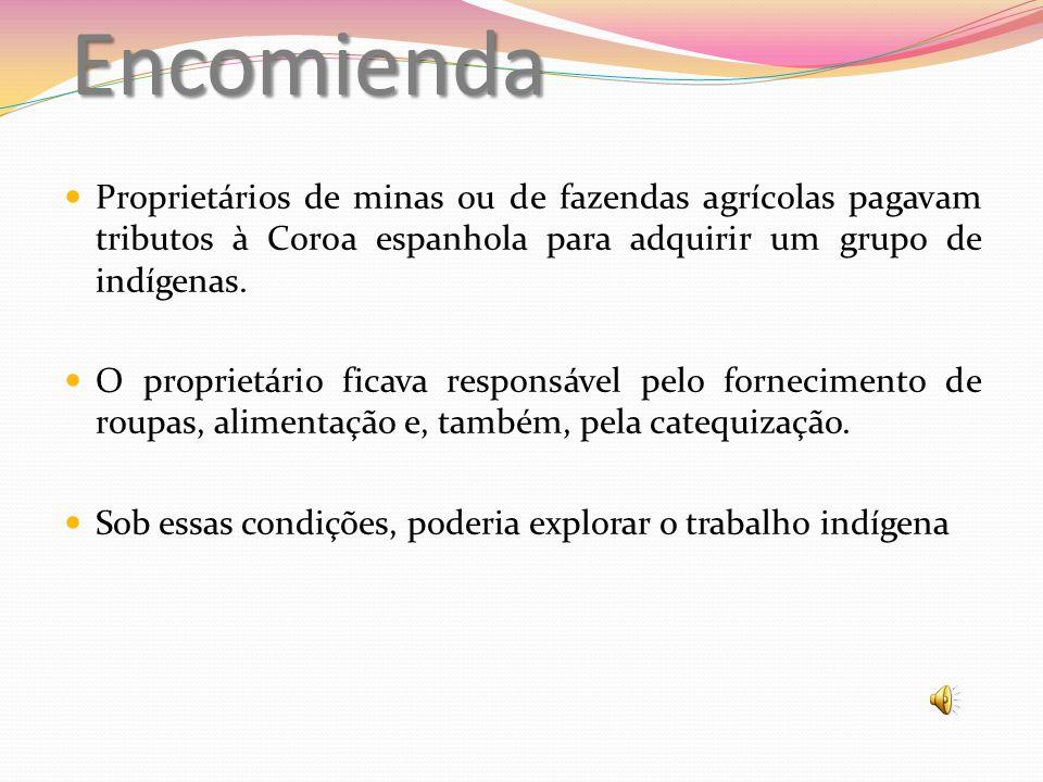 Encomienda Proprietários de minas ou de fazendas agrícolas pagavam tributos à Coroa espanhola para adquirir um grupo de indígenas. O proprietário fica