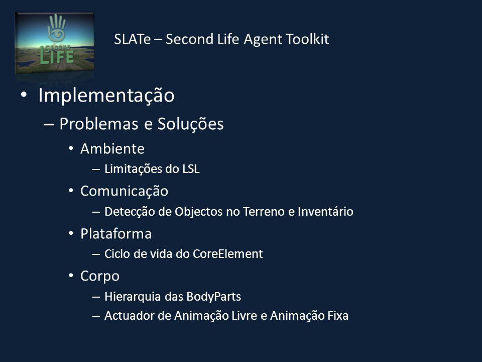 SLATe – Second Life Agent Toolkit Implementação – Problemas e Soluções Ambiente – Limitações do LSL Comunicação – Detecção de Objectos no Terreno e Inventário Plataforma – Ciclo de vida do CoreElement Corpo – Hierarquia das BodyParts – Actuador de Animação Livre e Animação Fixa