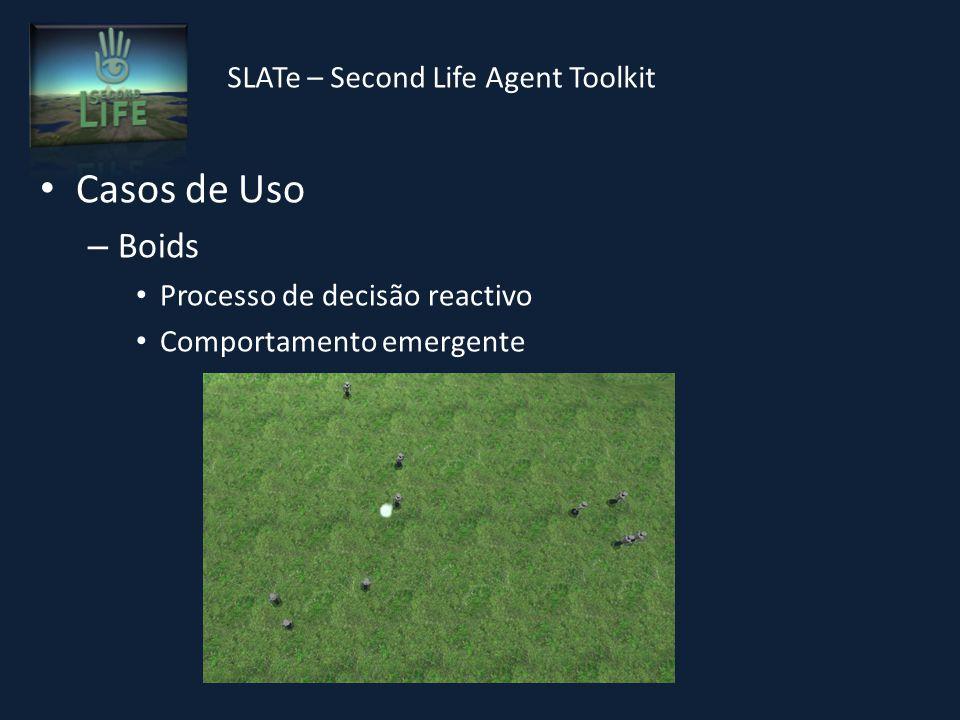 SLATe – Second Life Agent Toolkit Casos de Uso – Boids Processo de decisão reactivo Comportamento emergente