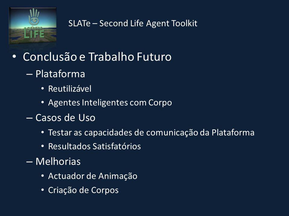 SLATe – Second Life Agent Toolkit Conclusão e Trabalho Futuro – Plataforma Reutilizável Agentes Inteligentes com Corpo – Casos de Uso Testar as capacidades de comunicação da Plataforma Resultados Satisfatórios – Melhorias Actuador de Animação Criação de Corpos