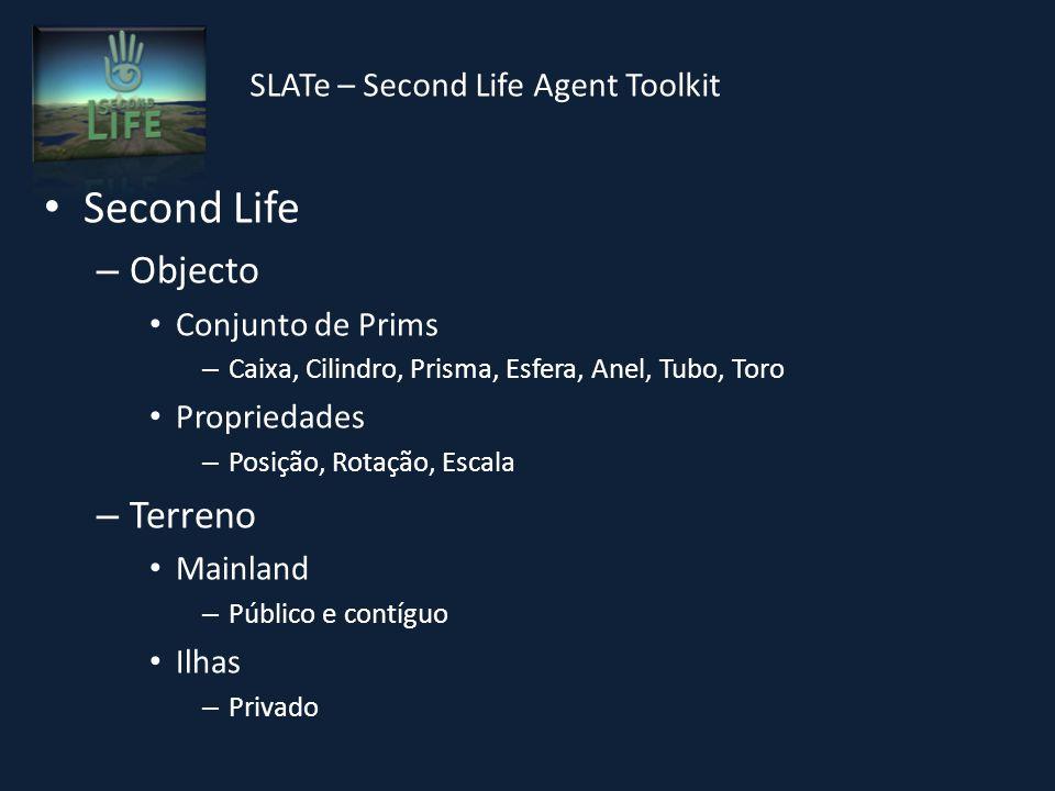 SLATe – Second Life Agent Toolkit Second Life – Objecto Conjunto de Prims – Caixa, Cilindro, Prisma, Esfera, Anel, Tubo, Toro Propriedades – Posição, Rotação, Escala – Terreno Mainland – Público e contíguo Ilhas – Privado