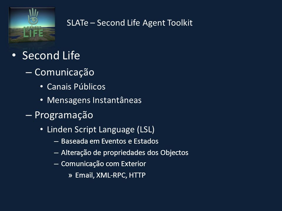 SLATe – Second Life Agent Toolkit Second Life – Comunicação Canais Públicos Mensagens Instantâneas – Programação Linden Script Language (LSL) – Baseada em Eventos e Estados – Alteração de propriedades dos Objectos – Comunicação com Exterior » Email, XML-RPC, HTTP