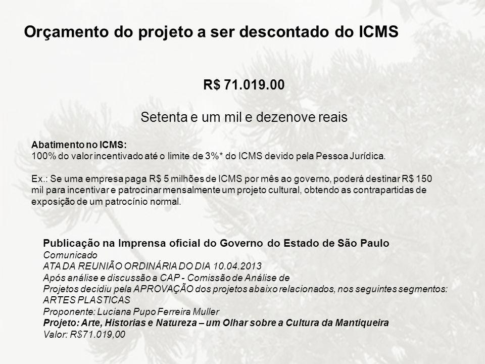 Orçamento do projeto a ser descontado do ICMS R$ 71.019.00 Setenta e um mil e dezenove reais Abatimento no ICMS: 100% do valor incentivado até o limit