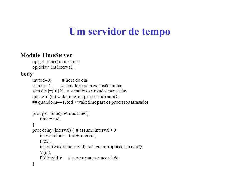 Um servidor de tempo Module TimeServer op get_time() returns int; op delay (int interval); body int tod=0; # hora do dia sem m =1; # semáforo para exc