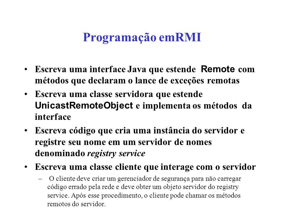 Programação emRMI Escreva uma interface Java que estende Remote com métodos que declaram o lance de exceções remotas Escreva uma classe servidora que