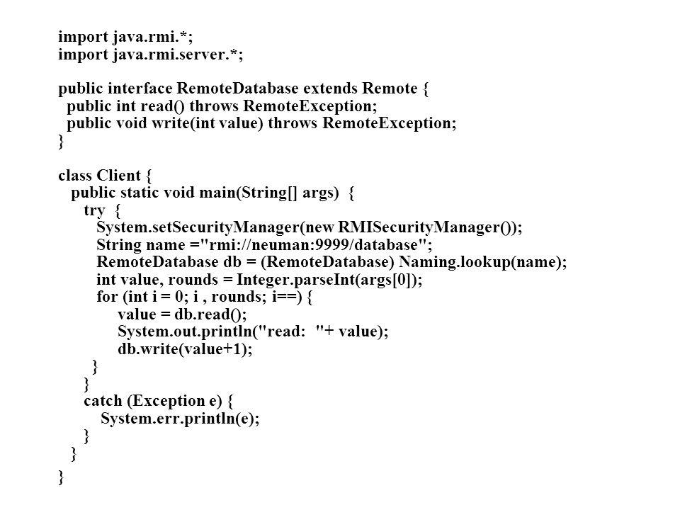 import java.rmi.*; import java.rmi.server.*; public interface RemoteDatabase extends Remote { public int read() throws RemoteException; public void wr