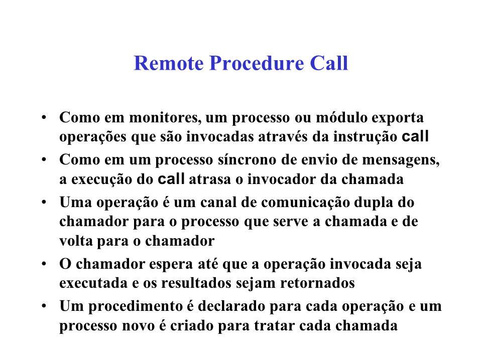 Remote Procedure Call Como em monitores, um processo ou módulo exporta operações que são invocadas através da instrução call Como em um processo síncr