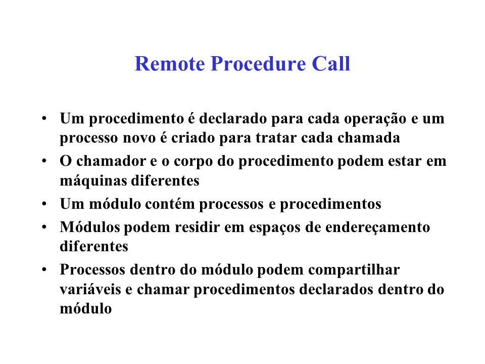 Remote Procedure Call Um procedimento é declarado para cada operação e um processo novo é criado para tratar cada chamada O chamador e o corpo do proc