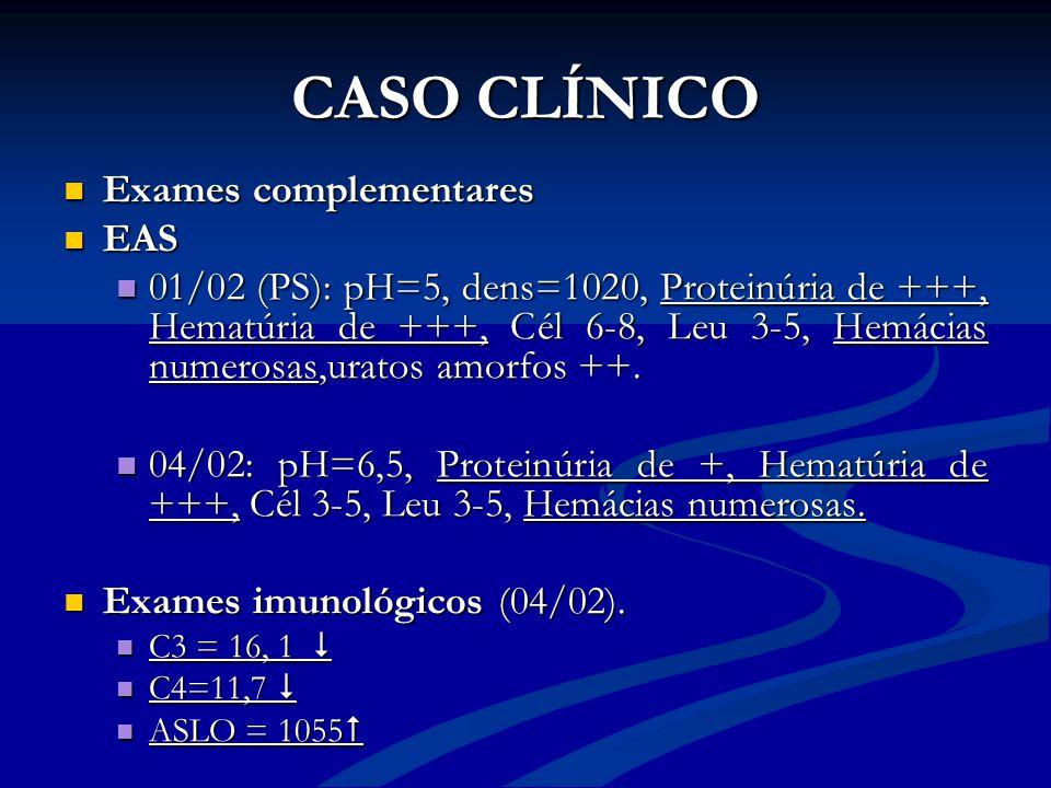 CASO CLÍNICO Exames complementares Exames complementares EAS EAS 01/02 (PS): pH=5, dens=1020, Proteinúria de +++, Hematúria de +++, Cél 6-8, Leu 3-5,