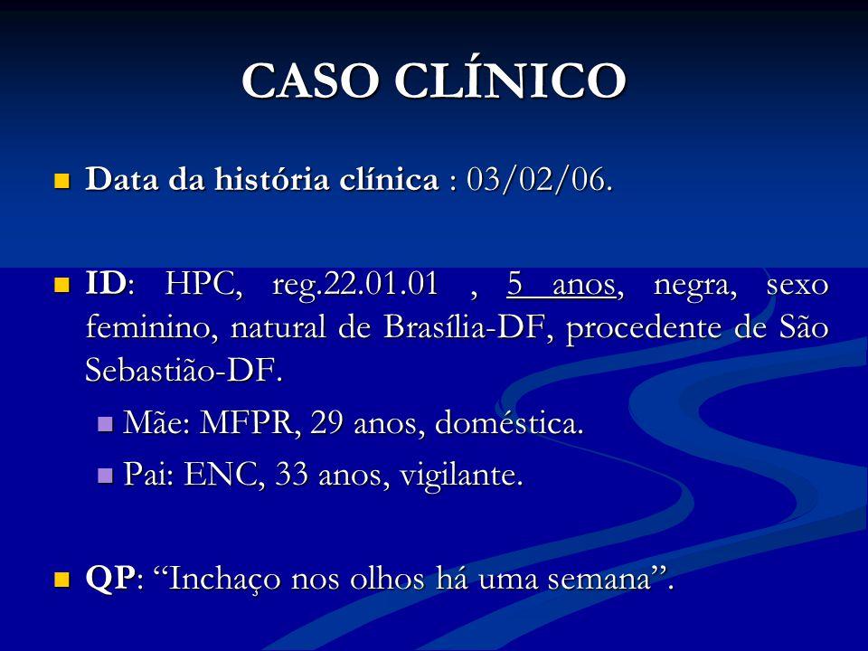 CASO CLÍNICO Data da história clínica : 03/02/06. Data da história clínica : 03/02/06. ID: HPC, reg.22.01.01, 5 anos, negra, sexo feminino, natural de