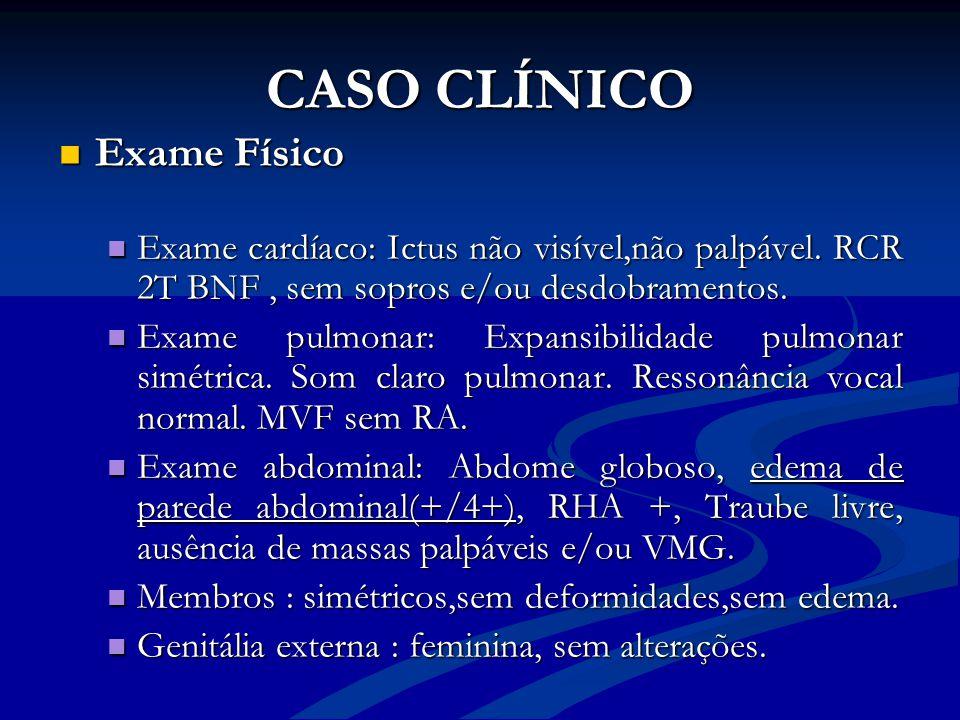 CASO CLÍNICO Exame Físico Exame Físico Exame cardíaco: Ictus não visível,não palpável. RCR 2T BNF, sem sopros e/ou desdobramentos. Exame cardíaco: Ict