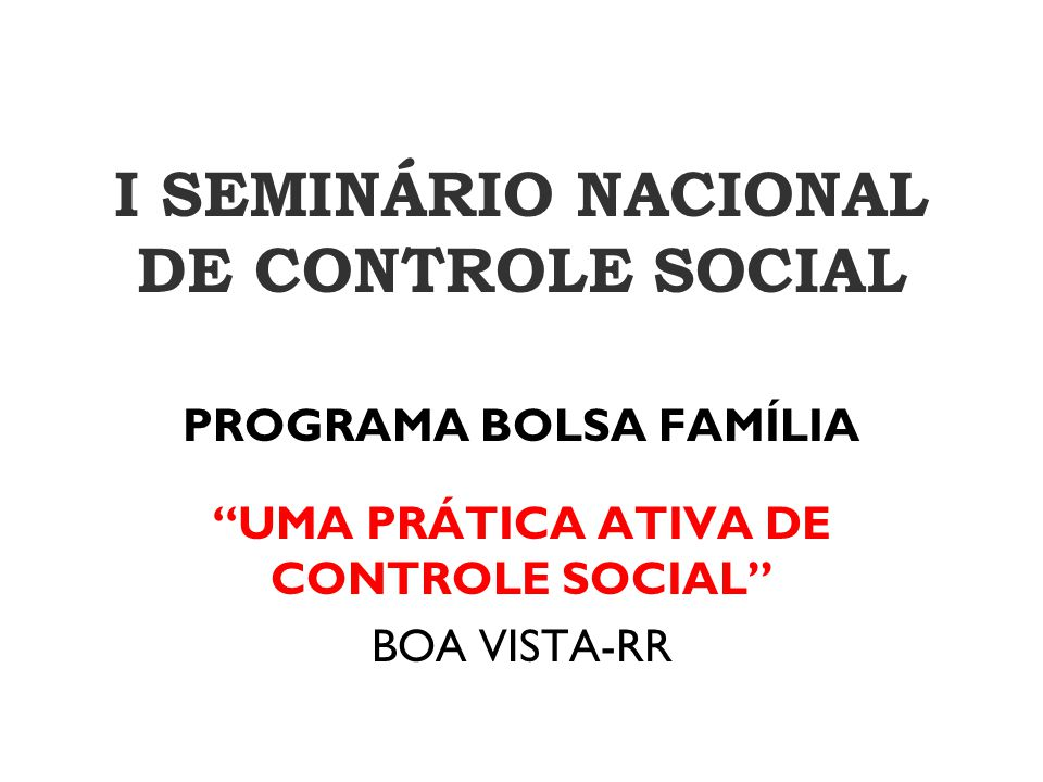"""I SEMINÁRIO NACIONAL DE CONTROLE SOCIAL PROGRAMA BOLSA FAMÍLIA """"UMA PRÁTICA ATIVA DE CONTROLE SOCIAL"""" BOA VISTA-RR"""