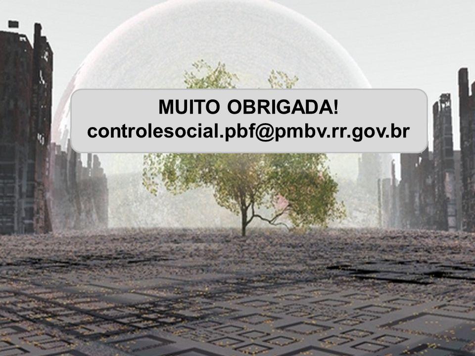 controlesocial.pbf@pmbv.rr.gov.br É PRECISO SONHAR O IMPOSSÍVEL PARA APRENDER O CAMINHO DO POSSÍVEL Henri Lefebure MUITO OBRIGADA! controlesocial.pbf@