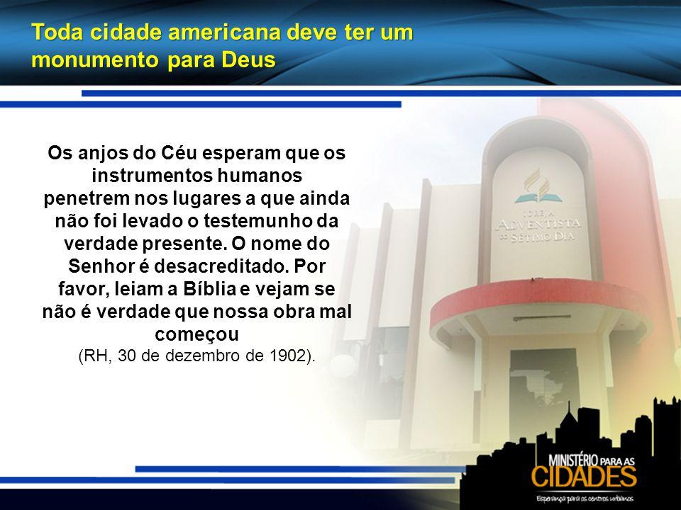 Toda cidade americana deve ter um monumento para Deus Os anjos do Céu esperam que os instrumentos humanos penetrem nos lugares a que ainda não foi levado o testemunho da verdade presente.