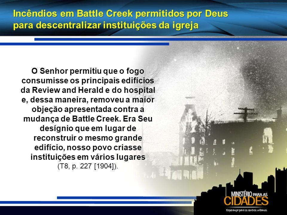 Incêndios em Battle Creek permitidos por Deus para descentralizar instituições da igreja O Senhor permitiu que o fogo consumisse os principais edifícios da Review and Herald e do hospital e, dessa maneira, removeu a maior objeção apresentada contra a mudança de Battle Creek.