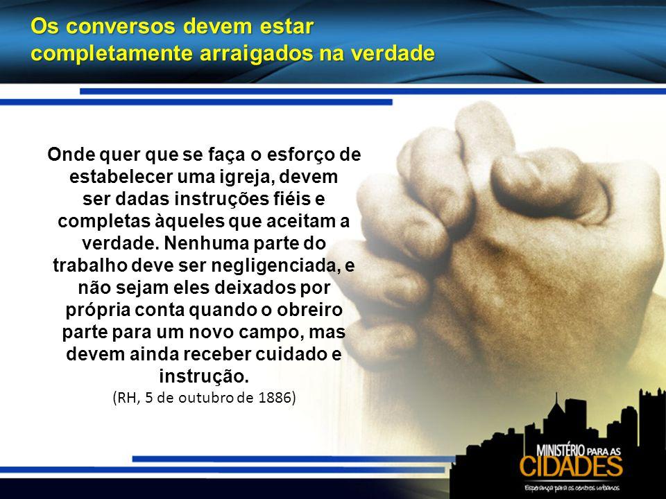Os conversos devem estar completamente arraigados na verdade Onde quer que se faça o esforço de estabelecer uma igreja, devem ser dadas instruções fiéis e completas àqueles que aceitam a verdade.