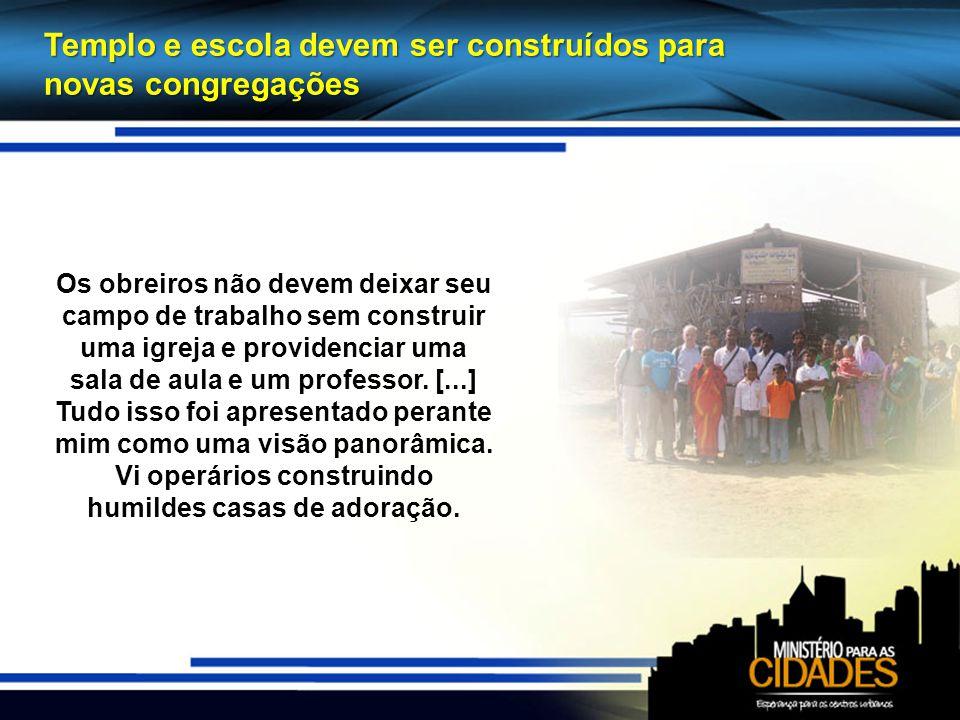 Templo e escola devem ser construídos para novas congregações Os obreiros não devem deixar seu campo de trabalho sem construir uma igreja e providenciar uma sala de aula e um professor.