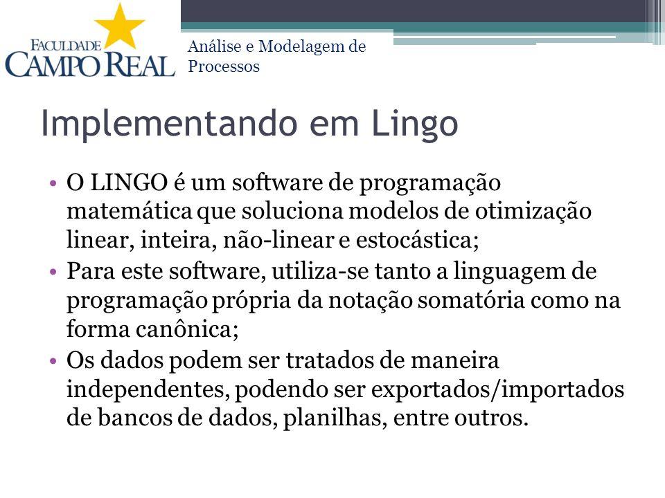 Análise e Modelagem de Processos Implementando em Lingo O LINGO é um software de programação matemática que soluciona modelos de otimização linear, in