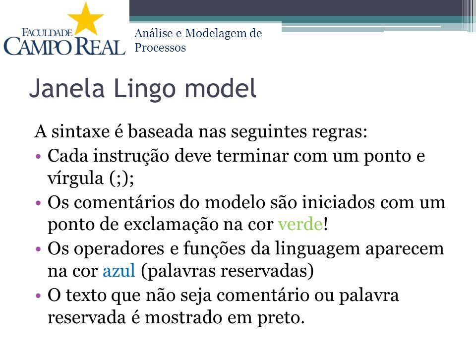 Análise e Modelagem de Processos Janela Lingo model Para modelos de maximização, fazer: max = função desejada Para modelos de minimização, fazer: min = função desejada Variáveis: a) não existe diferença entre letras maiúsculas e minúsculas b) começa obrigatoriamente com uma letra (A-Z ou a-z) c) outros caracteres do nome da variável podem ser letras, números de 0-9 e/ou caractere sublinhado (_) d) o LINGO segue o padrão norte-americano para números não inteiros, então o número 1,2 fica 1.2
