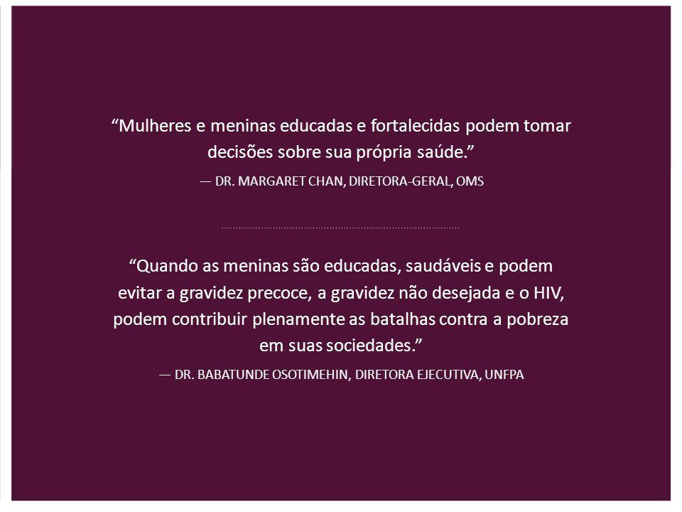"""""""Mulheres e meninas educadas e fortalecidas podem tomar decisões sobre sua própria saúde."""" — DR. MARGARET CHAN, DIRETORA-GERAL, OMS """"Quando as meninas"""