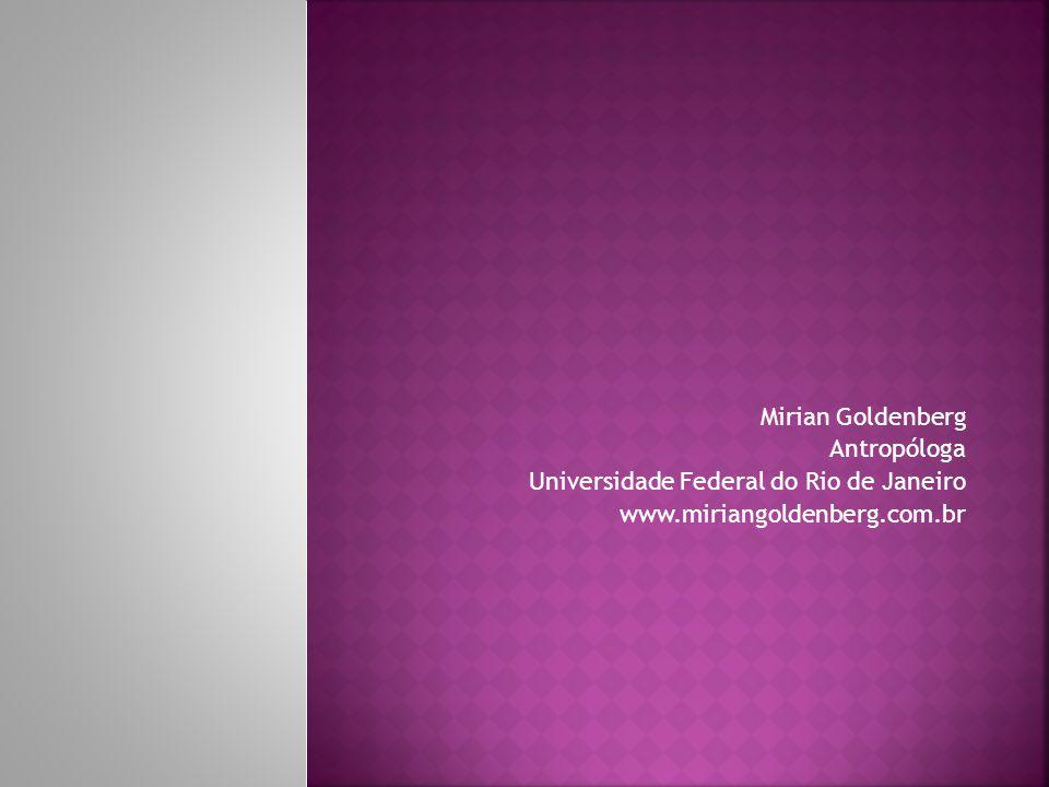 Mirian Goldenberg Antropóloga Universidade Federal do Rio de Janeiro www.miriangoldenberg.com.br