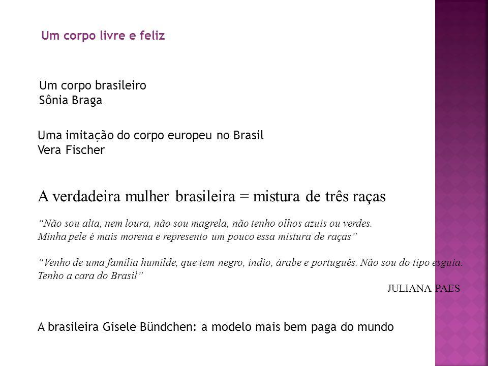 Um corpo livre e feliz Um corpo brasileiro Sônia Braga Uma imitação do corpo europeu no Brasil Vera Fischer A verdadeira mulher brasileira = mistura d