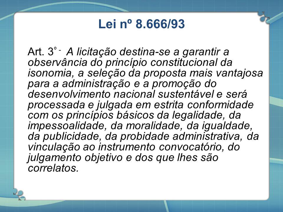 Lei nº 8.666/93 Art. 3 º - A licitação destina-se a garantir a observância do princípio constitucional da isonomia, a seleção da proposta mais vantajo
