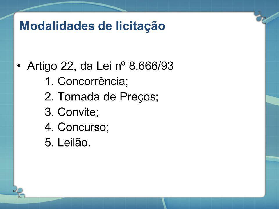 Modalidades de licitação Artigo 22, da Lei nº 8.666/93 1. Concorrência; 2. Tomada de Preços; 3. Convite; 4. Concurso; 5. Leilão.