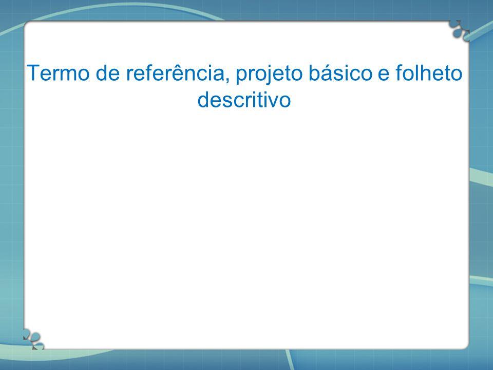 Termo de referência, projeto básico e folheto descritivo