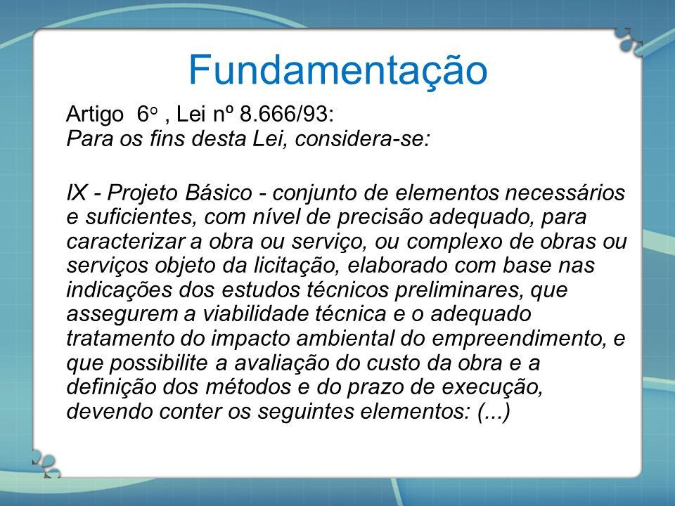 Fundamentação Artigo 6 o, Lei nº 8.666/93: Para os fins desta Lei, considera-se: IX - Projeto Básico - conjunto de elementos necessários e suficientes
