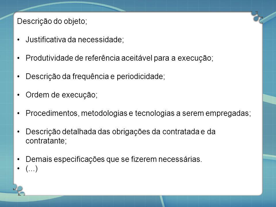 Descrição do objeto; Justificativa da necessidade; Produtividade de referência aceitável para a execução; Descrição da frequência e periodicidade; Ord
