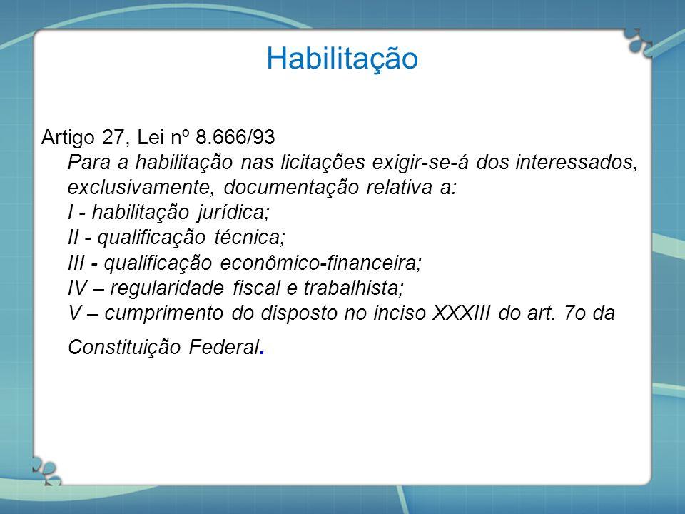 Habilitação Artigo 27, Lei nº 8.666/93 Para a habilitação nas licitações exigir-se-á dos interessados, exclusivamente, documentação relativa a: I - ha