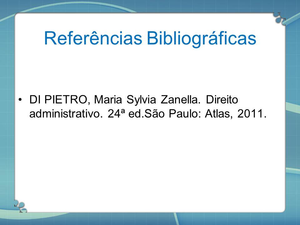 Referências Bibliográficas DI PIETRO, Maria Sylvia Zanella. Direito administrativo. 24ª ed.São Paulo: Atlas, 2011.