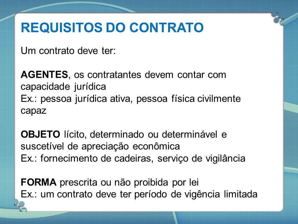 REQUISITOS DO CONTRATO Um contrato deve ter: AGENTES, os contratantes devem contar com capacidade jurídica Ex.: pessoa jurídica ativa, pessoa física c