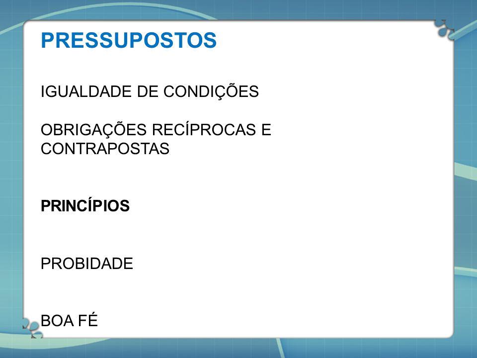 PRESSUPOSTOS IGUALDADE DE CONDIÇÕES OBRIGAÇÕES RECÍPROCAS E CONTRAPOSTAS PRINCÍPIOS PROBIDADE BOA FÉ