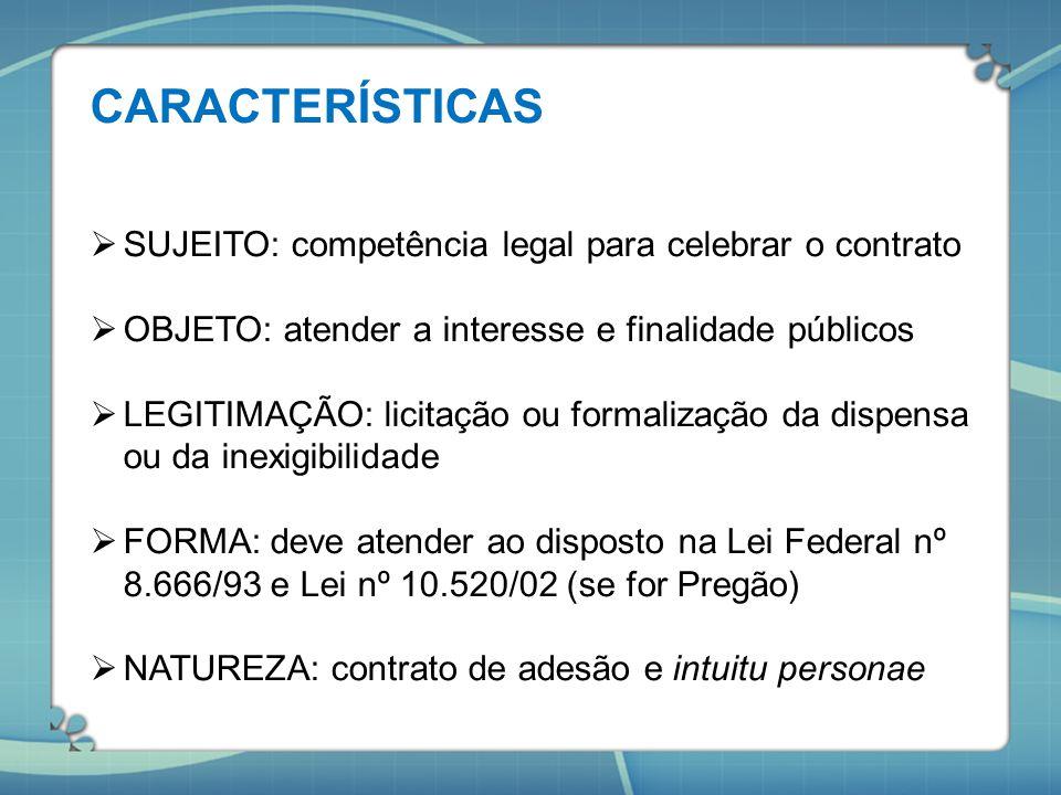 CARACTERÍSTICAS  SUJEITO: competência legal para celebrar o contrato  OBJETO: atender a interesse e finalidade públicos  LEGITIMAÇÃO: licitação ou