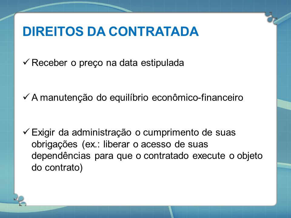 DIREITOS DA CONTRATADA Receber o preço na data estipulada A manutenção do equilíbrio econômico-financeiro Exigir da administração o cumprimento de sua