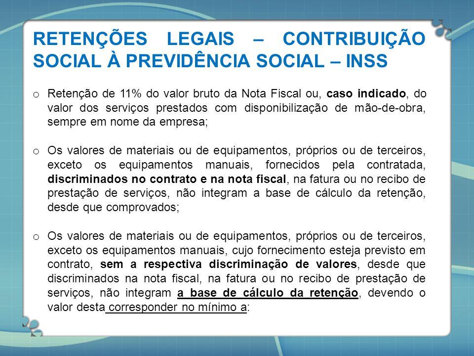 RETENÇÕES LEGAIS – CONTRIBUIÇÃO SOCIAL À PREVIDÊNCIA SOCIAL – INSS o Retenção de 11% do valor bruto da Nota Fiscal ou, caso indicado, do valor dos ser