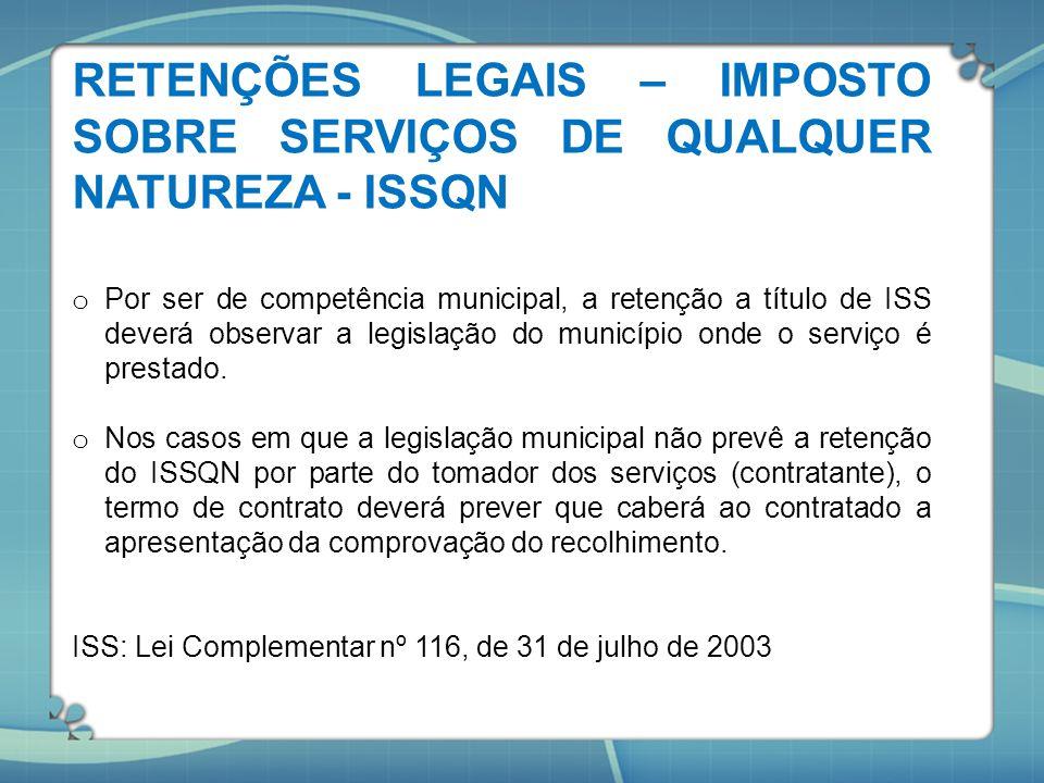 RETENÇÕES LEGAIS – IMPOSTO SOBRE SERVIÇOS DE QUALQUER NATUREZA - ISSQN o Por ser de competência municipal, a retenção a título de ISS deverá observar
