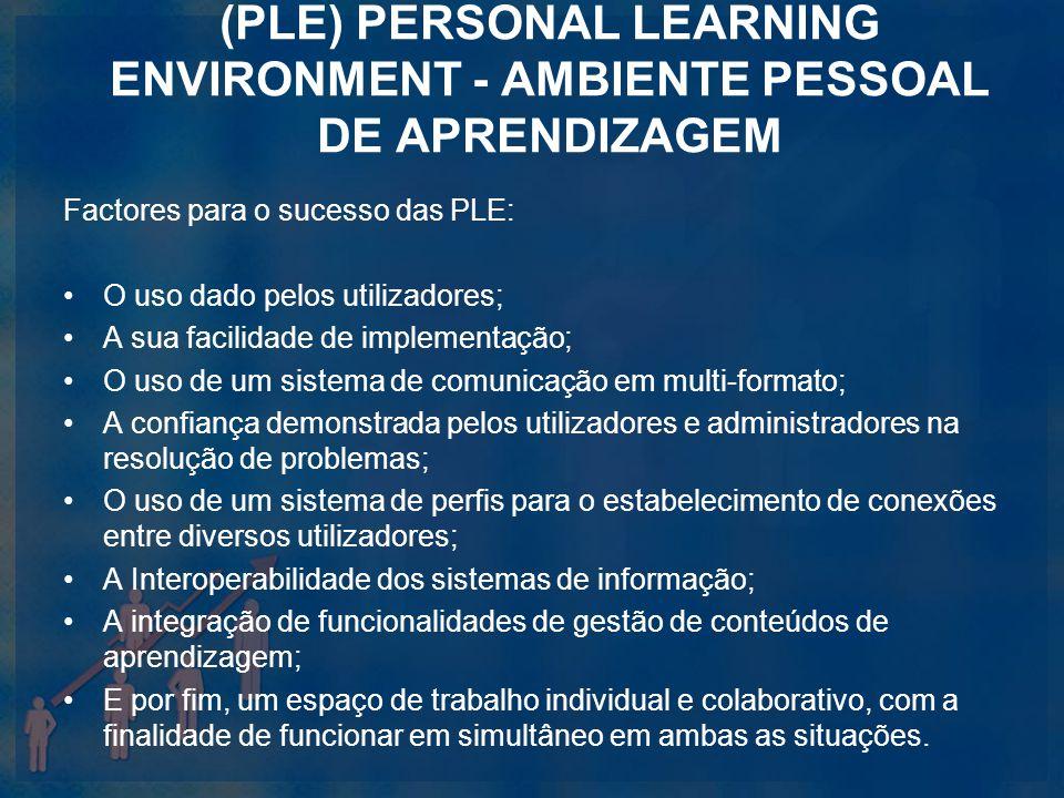 (PLE) PERSONAL LEARNING ENVIRONMENT - AMBIENTE PESSOAL DE APRENDIZAGEM Factores para o sucesso das PLE: O uso dado pelos utilizadores; A sua facilidad
