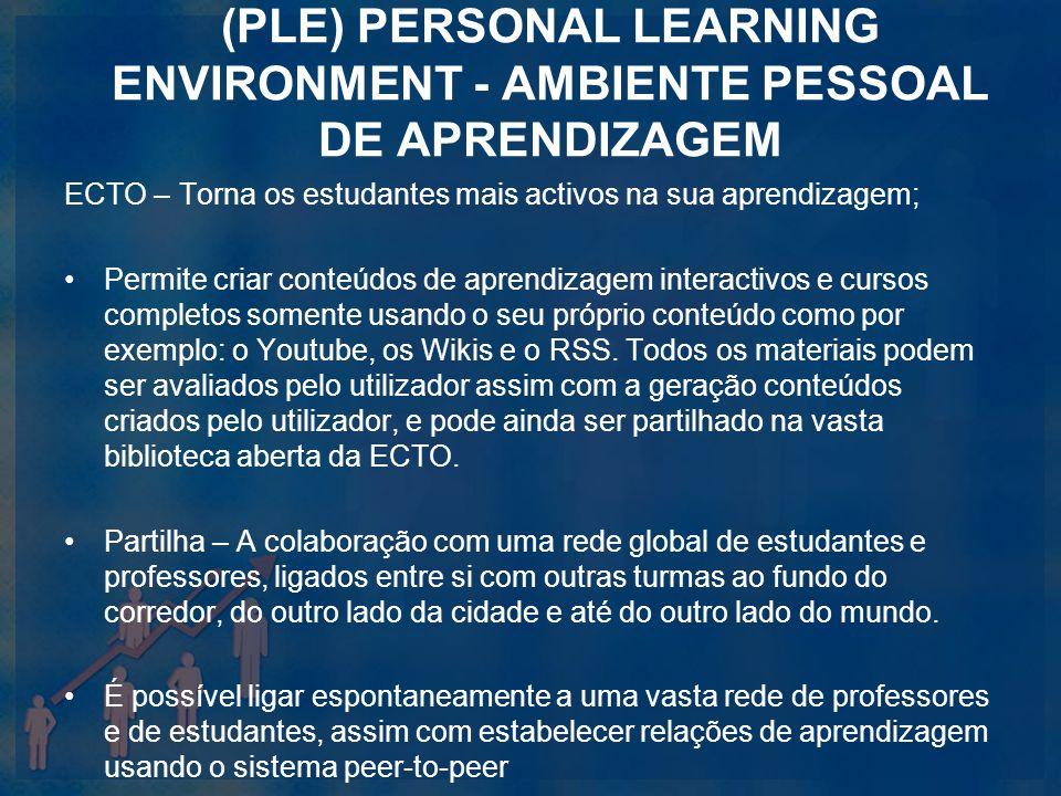 (PLE) PERSONAL LEARNING ENVIRONMENT - AMBIENTE PESSOAL DE APRENDIZAGEM ECTO – Torna os estudantes mais activos na sua aprendizagem; Permite criar cont