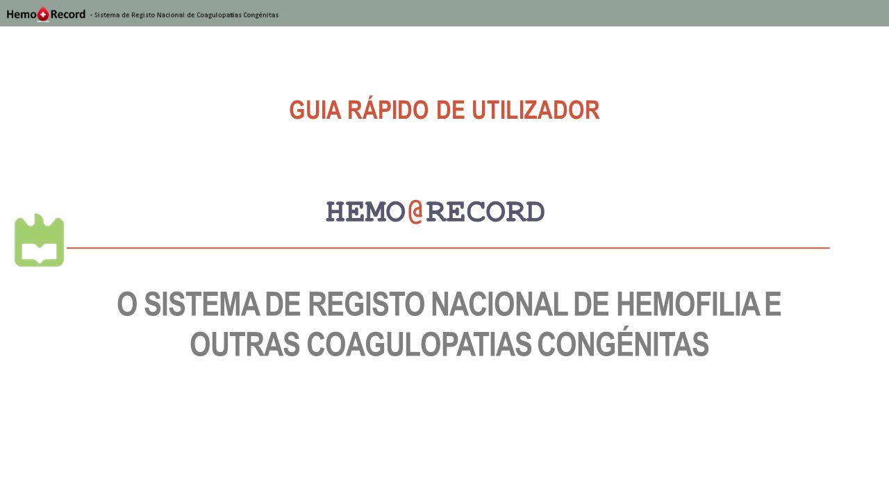 O SISTEMA DE REGISTO NACIONAL DE HEMOFILIA E OUTRAS COAGULOPATIAS CONGÉNITAS HEMO@RECORD GUIA RÁPIDO DE UTILIZADOR