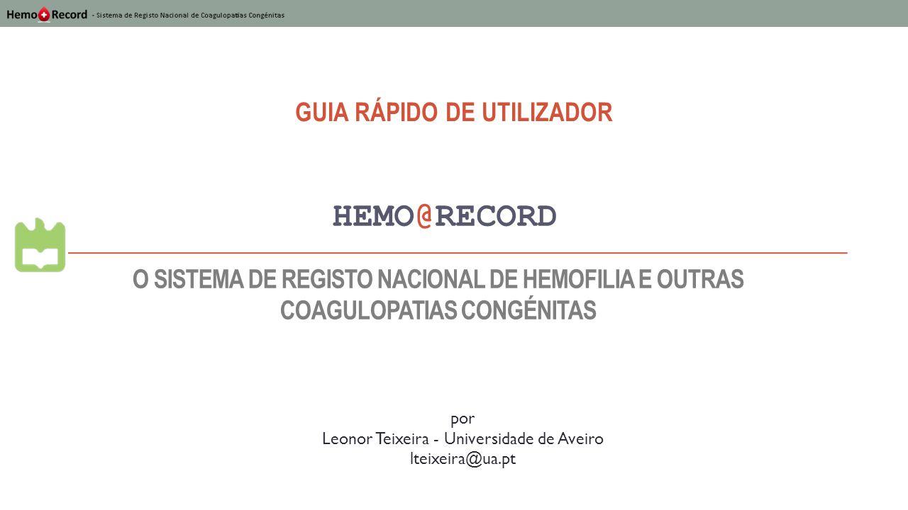 HEMO@RECORD GUIA RÁPIDO DE UTILIZADOR por Leonor Teixeira - Universidade de Aveiro lteixeira@ua.pt O SISTEMA DE REGISTO NACIONAL DE HEMOFILIA E OUTRAS