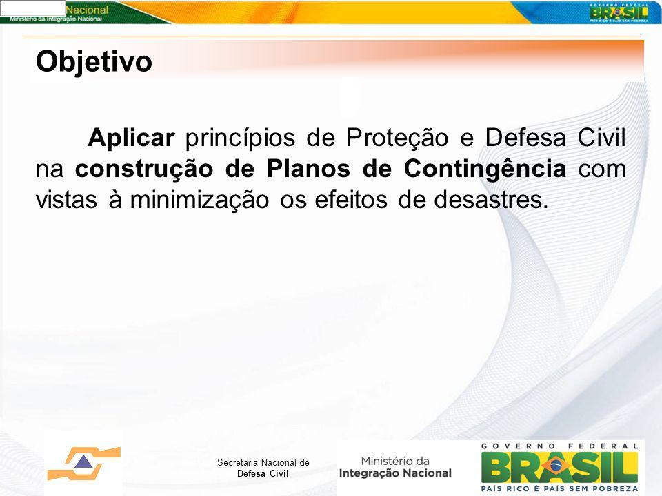 Secretaria Nacional de Defesa Civil Objetivo Aplicar princípios de Proteção e Defesa Civil na construção de Planos de Contingência com vistas à minimização os efeitos de desastres.