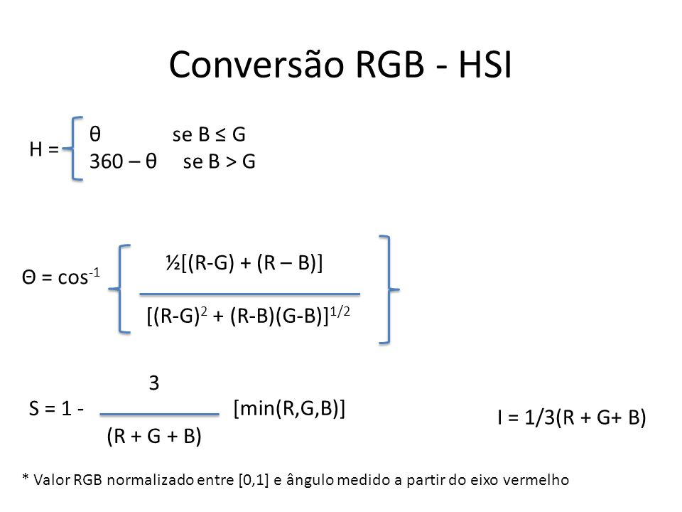 Conversão RGB - HSI H = θ se B ≤ G 360 – θ se B > G Θ = cos -1 ½[(R-G) + (R – B)] [(R-G) 2 + (R-B)(G-B)] 1/2 S = 1 - 3 (R + G + B) [min(R,G,B)] I = 1/3(R + G+ B) * Valor RGB normalizado entre [0,1] e ângulo medido a partir do eixo vermelho