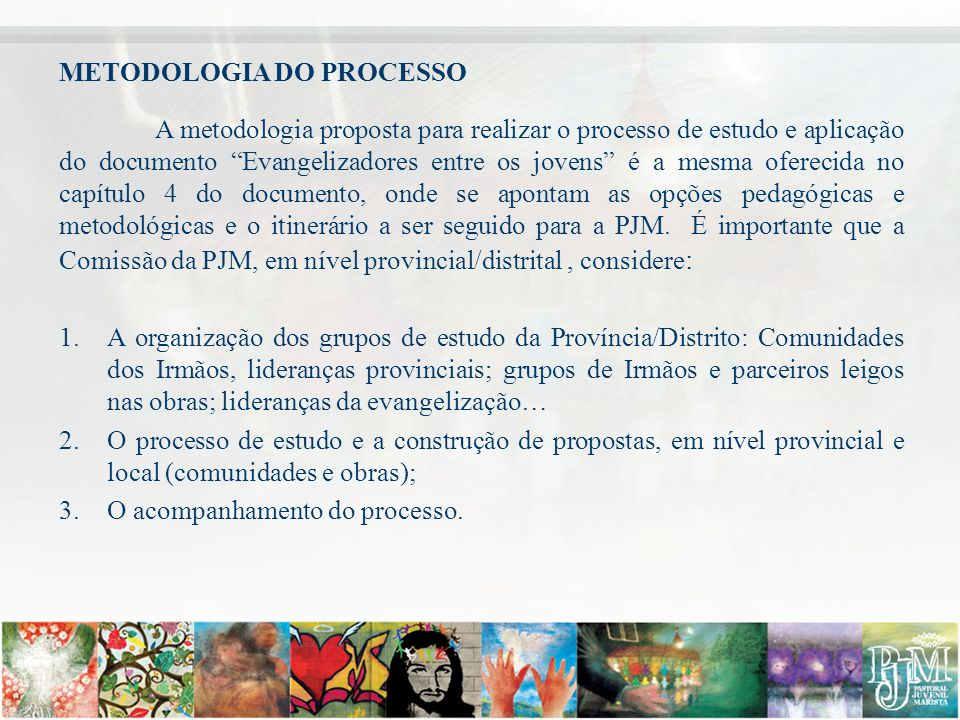 """METODOLOGIA DO PROCESSO A metodologia proposta para realizar o processo de estudo e aplicação do documento """"Evangelizadores entre os jovens"""" é a mesma"""