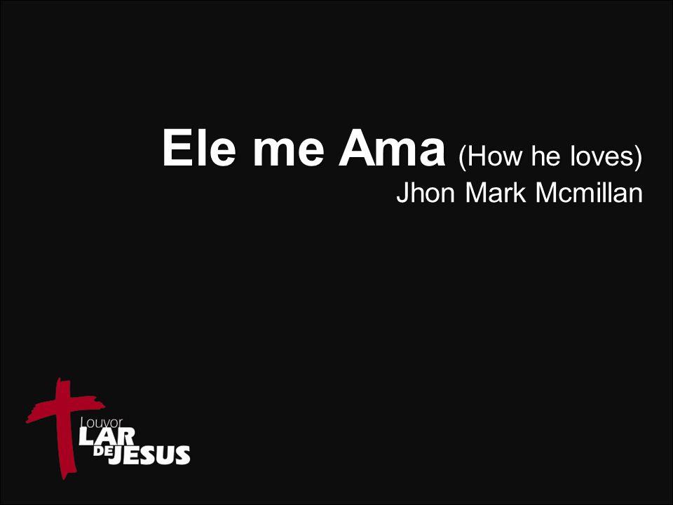 Ele me Ama (How he loves) Jhon Mark Mcmillan