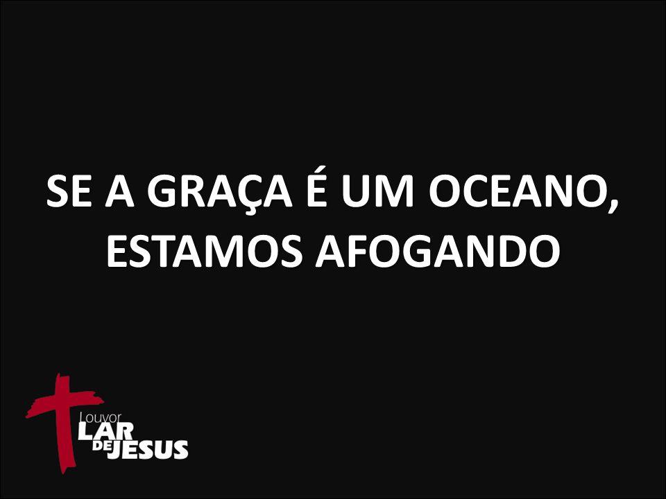 SE A GRAÇA É UM OCEANO, ESTAMOS AFOGANDO