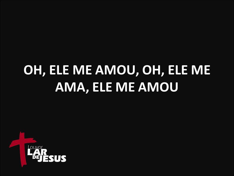 OH, ELE ME AMOU, OH, ELE ME AMA, ELE ME AMOU