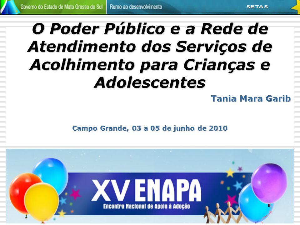 O Poder Público e a Rede de Atendimento dos Serviços de Acolhimento para Crianças e Adolescentes Tania Mara Garib Campo Grande, 03 a 05 de junho de 20